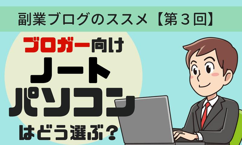 副業ブログのススメ【第3回】~ブロガー向けノートパソコンの選び方~