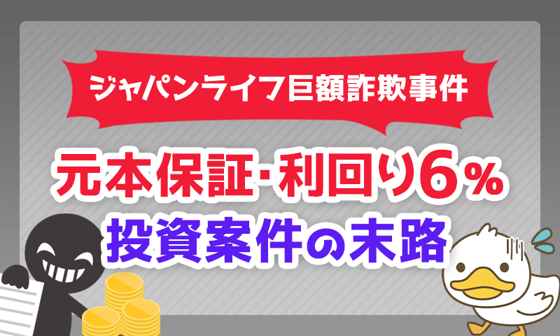 「元本保証・利回り6%」投資案件の末路【ジャパンライフ巨額詐欺事件】
