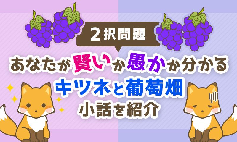 【2択問題】あなたが「賢い」か「愚か」かが分かる「キツネと葡萄畑」の小話を紹介!
