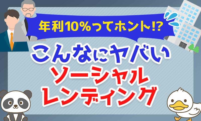 【年利10%ってホント!?】こんなにヤバいソーシャルレンディング