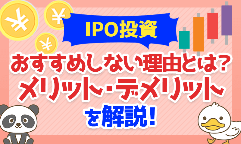 IPO投資をおすすめしない理由とは?メリット・デメリットを解説!