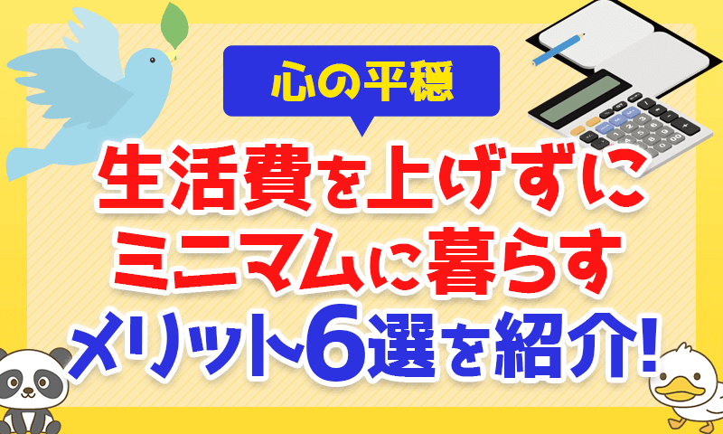 【心の平穏】生活費を上げずにミニマムに暮らすメリット6選を紹介!